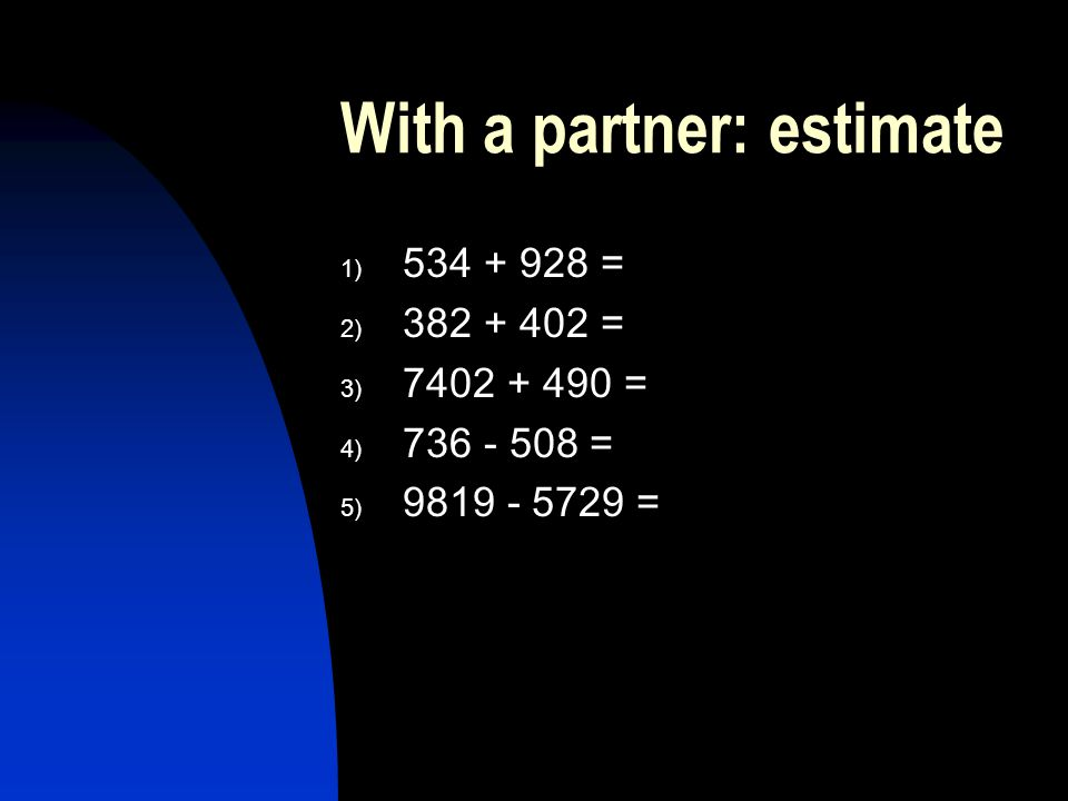 With a partner: estimate 1) 534 + 928 = 2) 382 + 402 = 3) 7402 + 490 = 4) 736 - 508 = 5) 9819 - 5729 =