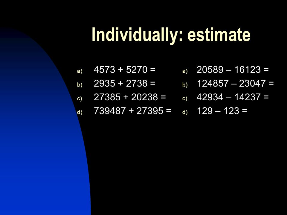 Individually: estimate a) 4573 + 5270 = b) 2935 + 2738 = c) 27385 + 20238 = d) 739487 + 27395 = a) 20589 – 16123 = b) 124857 – 23047 = c) 42934 – 14237 = d) 129 – 123 =