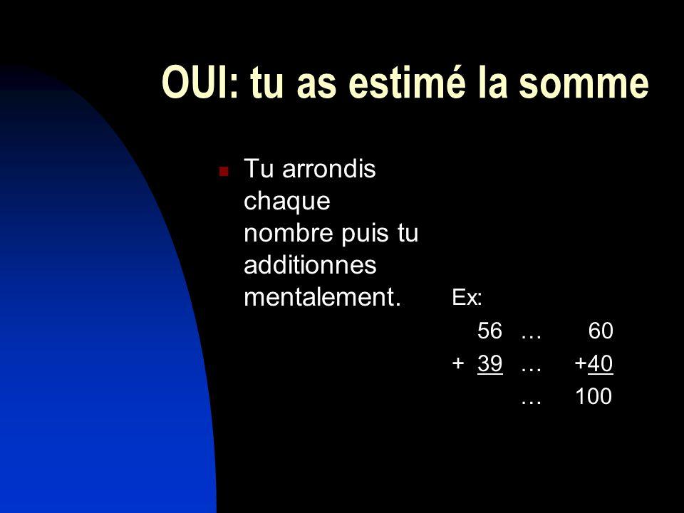 OUI: tu as estimé la somme Tu arrondis chaque nombre puis tu additionnes mentalement.