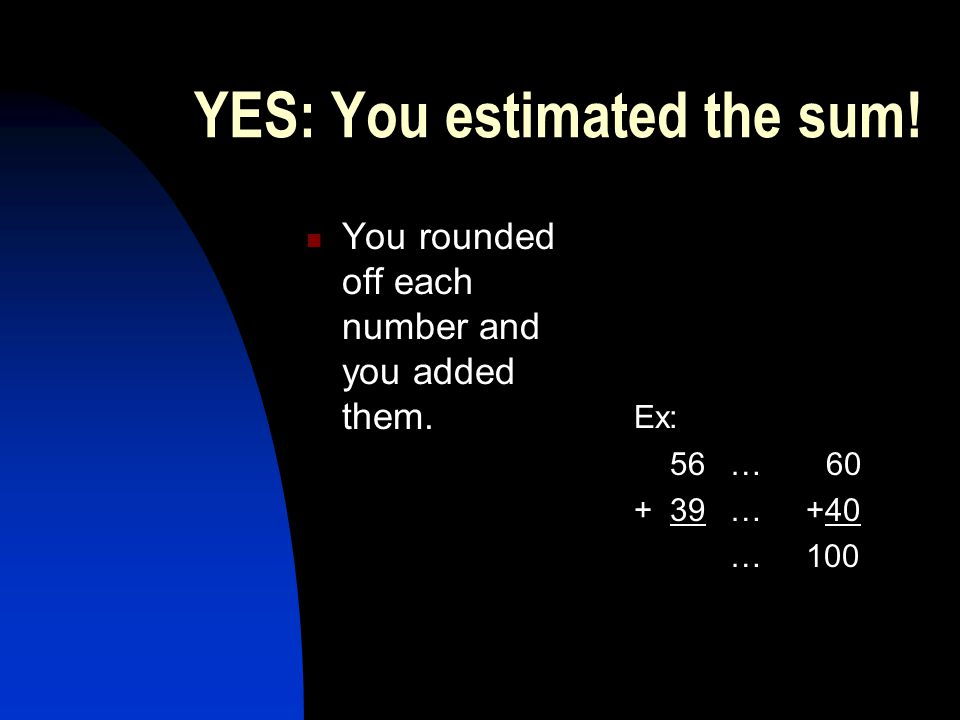 YES: You estimated the sum. You rounded off each number and you added them.