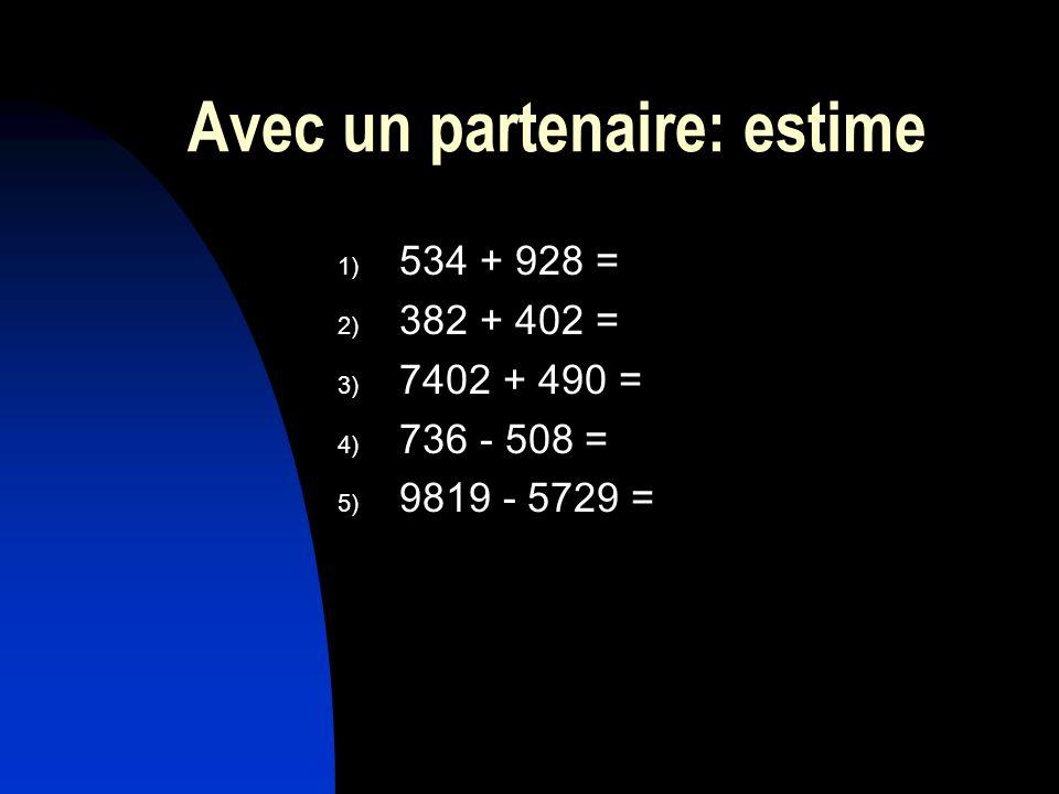 Avec un partenaire: estime 1) 534 + 928 = 2) 382 + 402 = 3) 7402 + 490 = 4) 736 - 508 = 5) 9819 - 5729 =