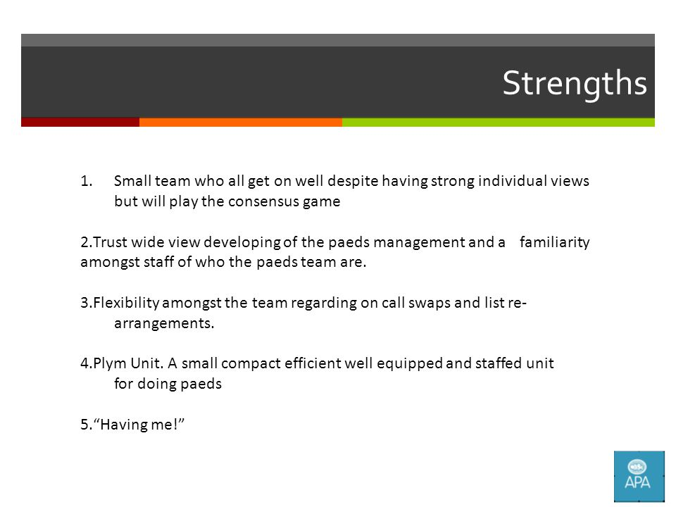 Strengths 1.Small team who all get on well despite having strong individual views but will play the consensus game 2.Trust wide view developing of the paeds management and a familiarity amongst staff of who the paeds team are.