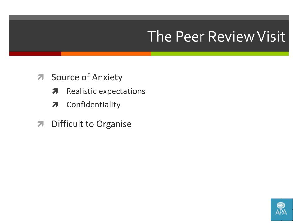 The Peer Review Visit  Source of Anxiety  Realistic expectations  Confidentiality  Difficult to Organise