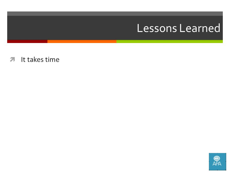 Lessons Learned  It takes time