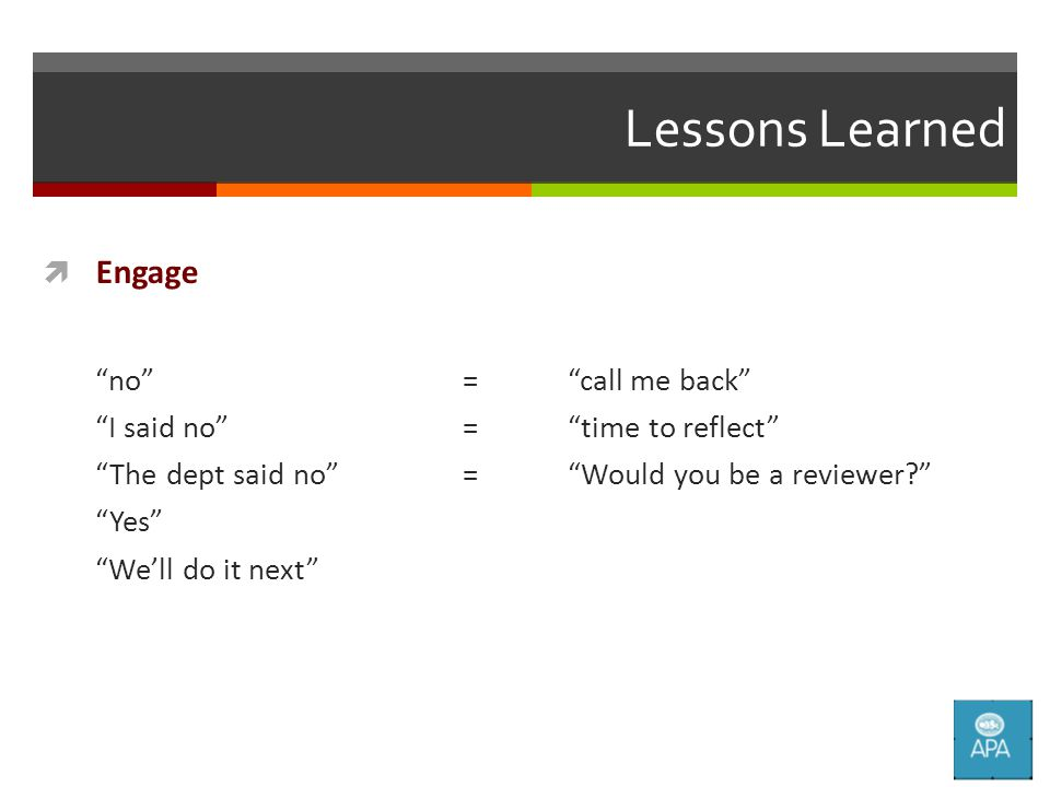 Lessons Learned  Engage no = call me back I said no = time to reflect The dept said no = Would you be a reviewer Yes We'll do it next