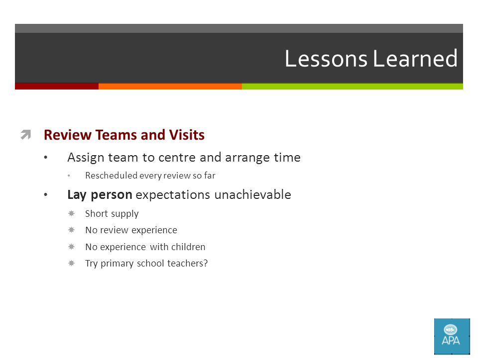 Lessons Learned  Review Teams and Visits Assign team to centre and arrange time Rescheduled every review so far Lay person expectations unachievable  Short supply  No review experience  No experience with children  Try primary school teachers