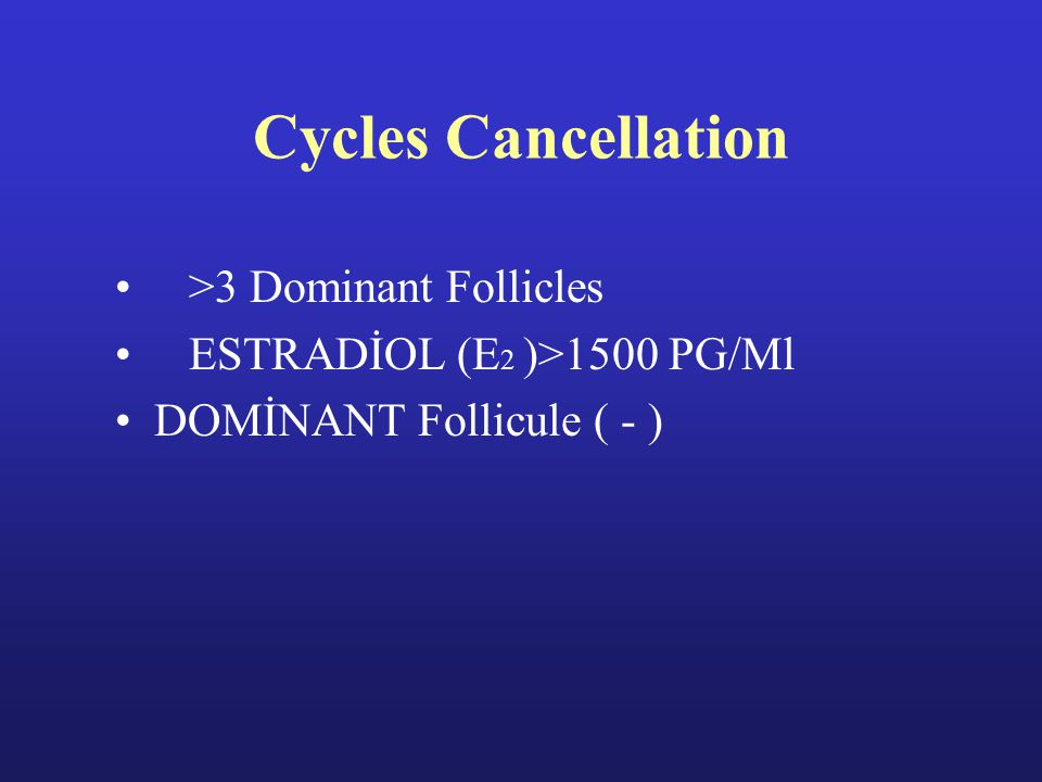 Cycles Cancellation >3 Dominant Follicles ESTRADİOL (E 2 )>1500 PG/Ml DOMİNANT Follicule ( - )