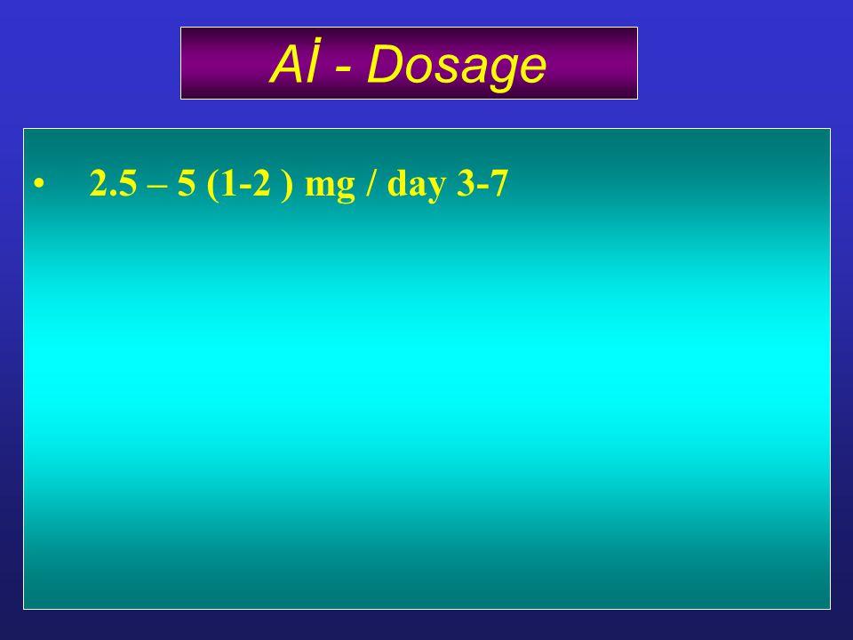 2.5 – 5 (1-2 ) mg / day 3-7 Aİ - Dosage