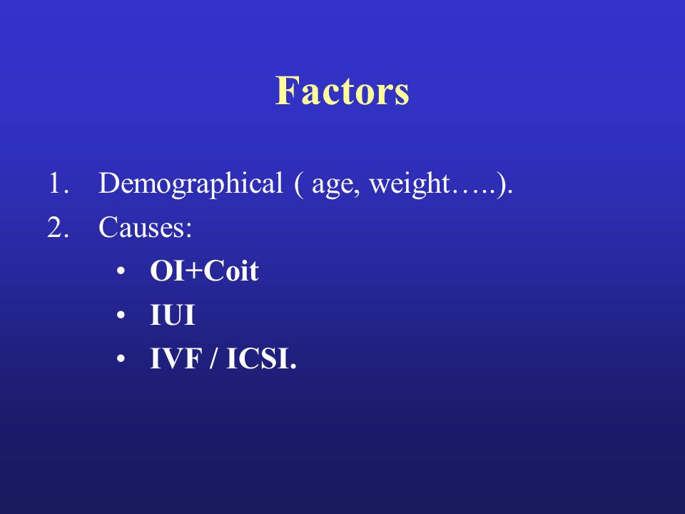Factors 1.Demographical ( age, weight…..). 2.Causes: OI+Coit IUI IVF / ICSI.