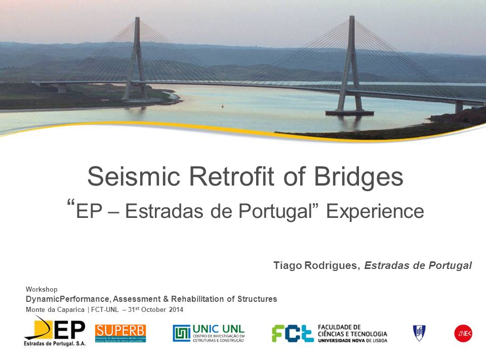 Seismic Retrofit of Bridges EP – Estradas de Portugal Experience Tiago Rodrigues, Estradas de Portugal Workshop DynamicPerformance, Assessment & Rehabilitation of Structures Monte da Caparica | FCT-UNL – 31 st October 2014
