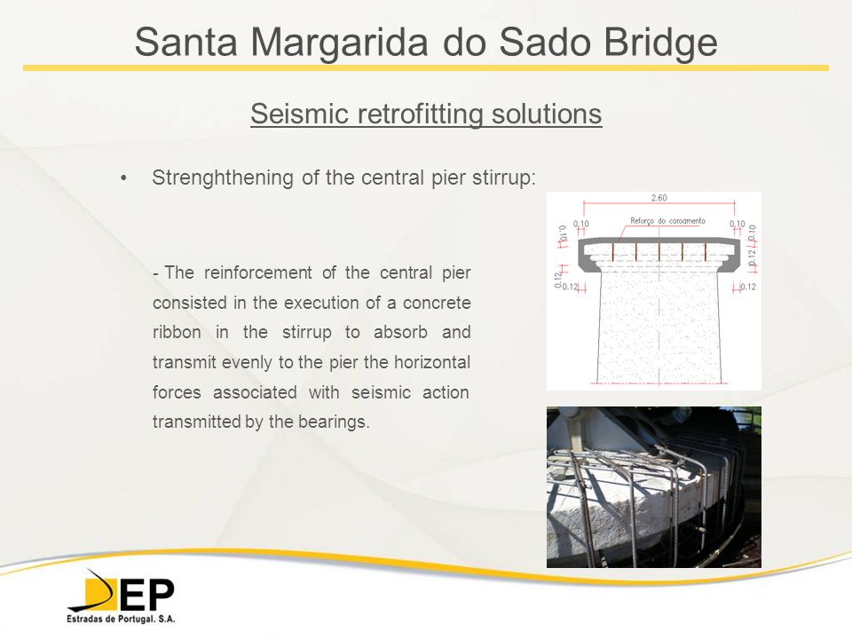 Santa Margarida do Sado Bridge Seismic retrofitting solutions Strenghthening of the central pier stirrup: - The reinforcement of the central pier consisted in the execution of a concrete ribbon in the stirrup to absorb and transmit evenly to the pier the horizontal forces associated with seismic action transmitted by the bearings.