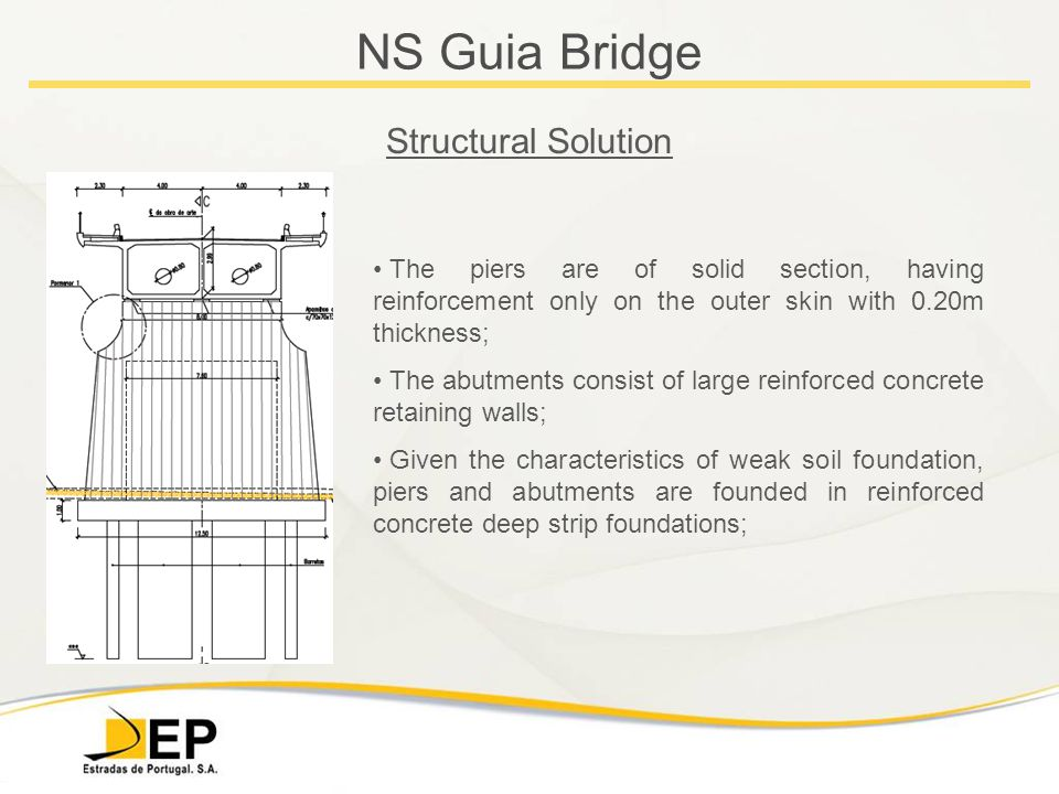 NS Guia Bridge Structural Solution The piers are of solid section, having reinforcement only on the outer skin with 0.20m thickness; The abutments consist of large reinforced concrete retaining walls; Given the characteristics of weak soil foundation, piers and abutments are founded in reinforced concrete deep strip foundations;