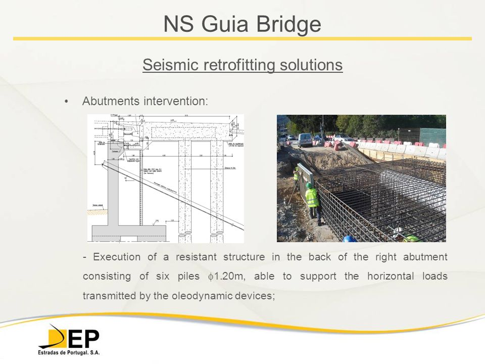 NS Guia Bridge Seismic retrofitting solutions Abutments intervention: - Execution of a resistant structure in the back of the right abutment consisting of six piles  1.20m, able to support the horizontal loads transmitted by the oleodynamic devices;