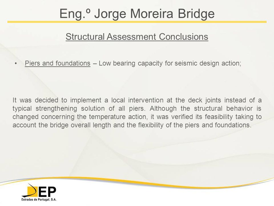 Eng.º Jorge Moreira Bridge Structural Assessment Conclusions Piers and foundations – Low bearing capacity for seismic design action; It was decided to implement a local intervention at the deck joints instead of a typical strengthening solution of all piers.