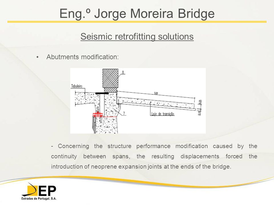 Eng.º Jorge Moreira Bridge Seismic retrofitting solutions Abutments modification: - Concerning the structure performance modification caused by the continuity between spans, the resulting displacements forced the introduction of neoprene expansion joints at the ends of the bridge.