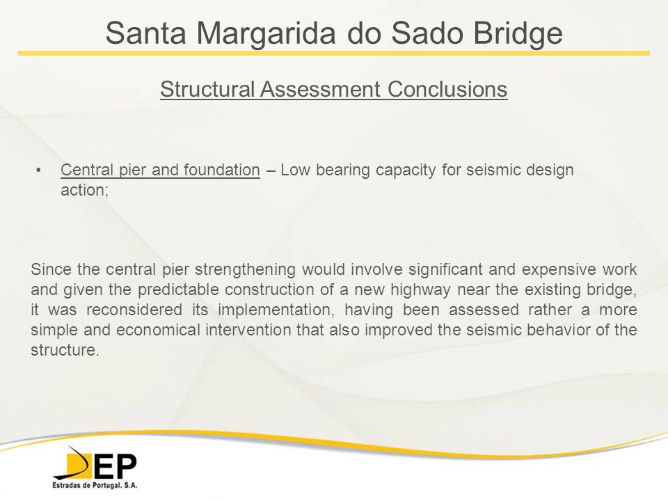 Santa Margarida do Sado Bridge Structural Assessment Conclusions Central pier and foundation – Low bearing capacity for seismic design action; Since the central pier strengthening would involve significant and expensive work and given the predictable construction of a new highway near the existing bridge, it was reconsidered its implementation, having been assessed rather a more simple and economical intervention that also improved the seismic behavior of the structure.
