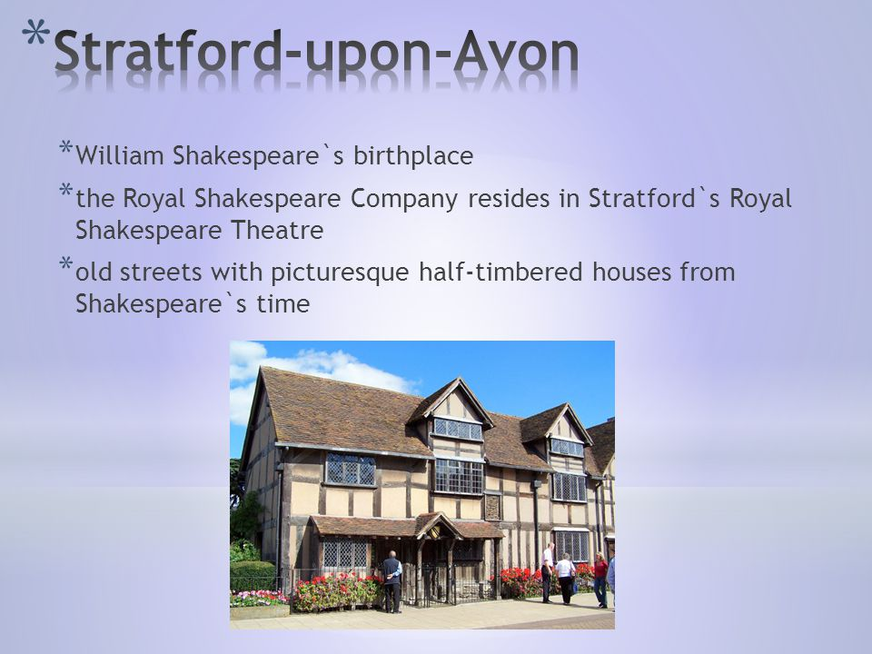 * William Shakespeare`s birthplace * the Royal Shakespeare Company resides in Stratford`s Royal Shakespeare Theatre * old streets with picturesque half-timbered houses from Shakespeare`s time