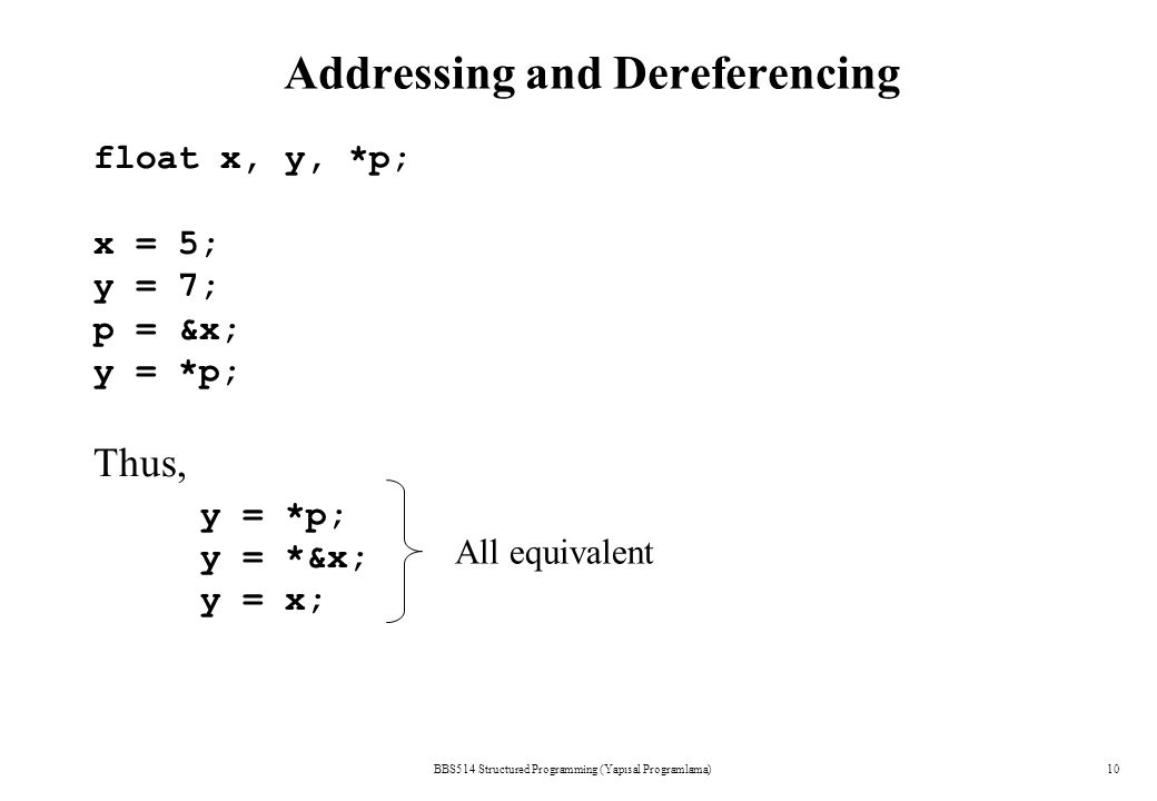 Addressing and Dereferencing BBS514 Structured Programming (Yapısal Programlama)10 float x, y, *p; x = 5; y = 7; p = &x; y = *p; Thus, y = *p; y = *&x; y = x; All equivalent