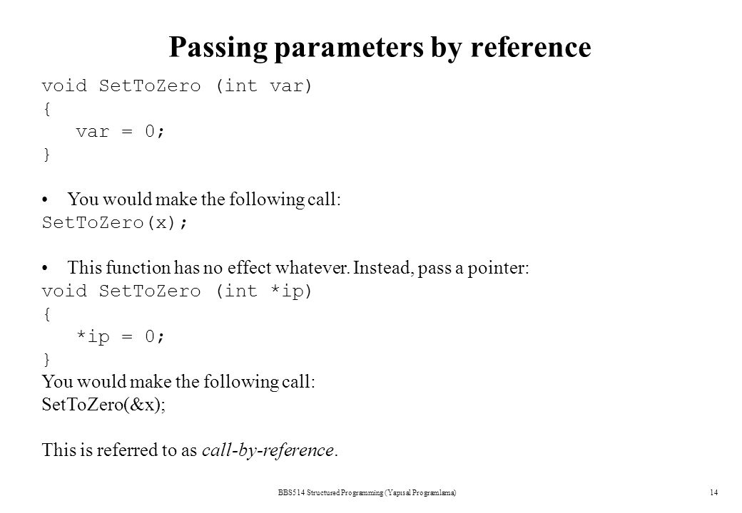 Passing parameters by reference BBS514 Structured Programming (Yapısal Programlama)14 void SetToZero (int var) { var = 0; } You would make the following call: SetToZero(x); This function has no effect whatever.