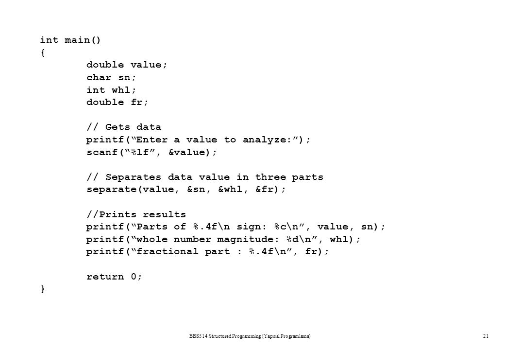 BBS514 Structured Programming (Yapısal Programlama)21 int main() { double value; char sn; int whl; double fr; // Gets data printf( Enter a value to analyze: ); scanf( %lf , &value); // Separates data value in three parts separate(value, &sn, &whl, &fr); //Prints results printf( Parts of %.4f\n sign: %c\n , value, sn); printf( whole number magnitude: %d\n , whl); printf( fractional part : %.4f\n , fr); return 0; }