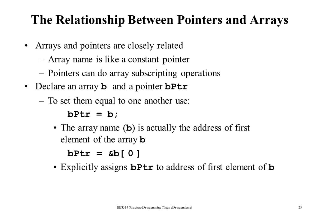 The Relationship Between Pointers and Arrays BBS514 Structured Programming (Yapısal Programlama)23 Arrays and pointers are closely related –Array name