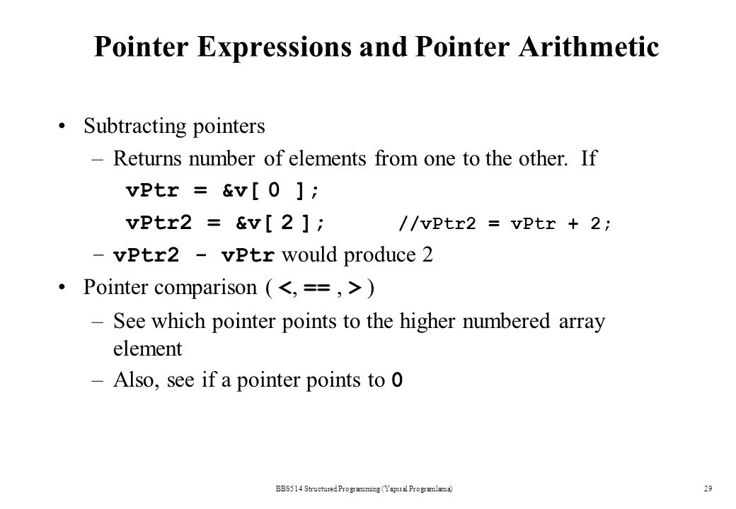 Pointer Expressions and Pointer Arithmetic BBS514 Structured Programming (Yapısal Programlama)29 Subtracting pointers –Returns number of elements from one to the other.