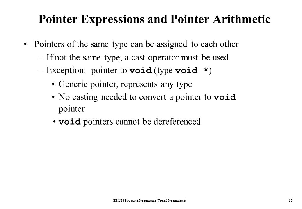 Pointer Expressions and Pointer Arithmetic BBS514 Structured Programming (Yapısal Programlama)30 Pointers of the same type can be assigned to each other –If not the same type, a cast operator must be used –Exception: pointer to void (type void * ) Generic pointer, represents any type No casting needed to convert a pointer to void pointer void pointers cannot be dereferenced