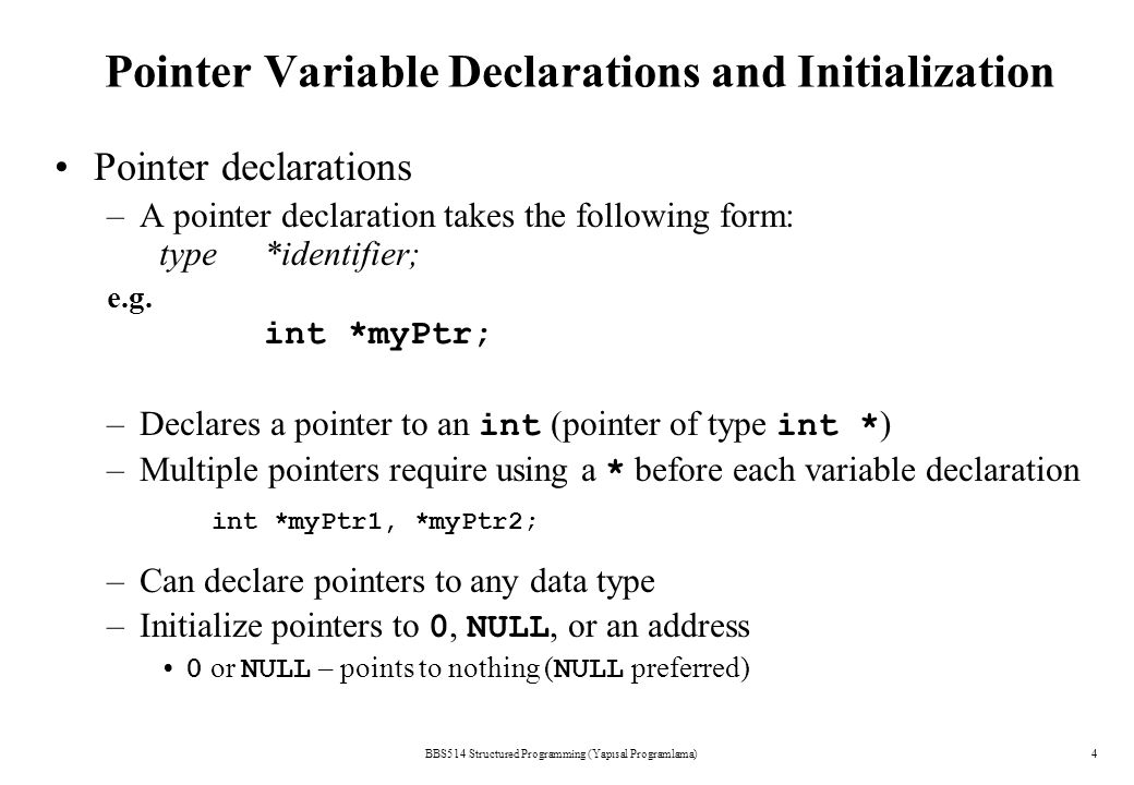 Pointer Variable Declarations and Initialization BBS514 Structured Programming (Yapısal Programlama)4 Pointer declarations –A pointer declaration takes the following form: type*identifier; e.g.