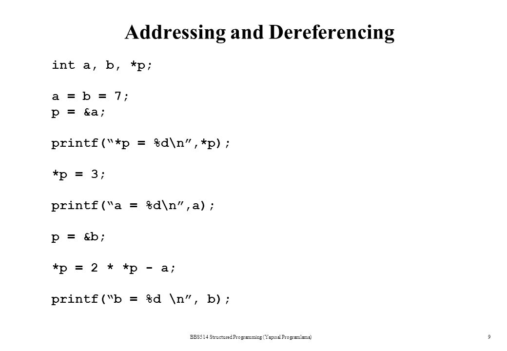 Addressing and Dereferencing BBS514 Structured Programming (Yapısal Programlama)9 int a, b, *p; a = b = 7; p = &a; printf( *p = %d\n ,*p); *p = 3; printf( a = %d\n ,a); p = &b; *p = 2 * *p - a; printf( b = %d \n , b);