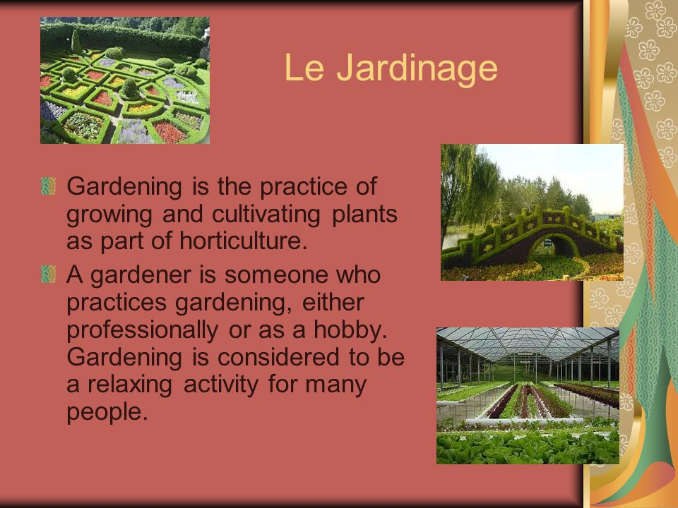 Le Jardinage Gardening is the practice of growing and cultivating plants as part of horticulture.