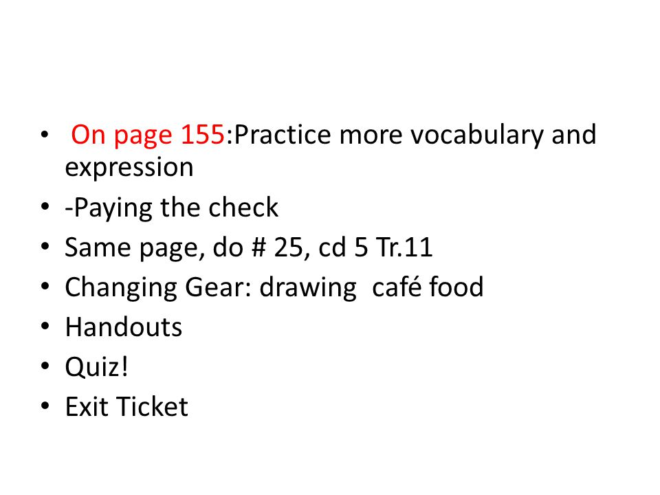On page 155:Practice more vocabulary and expression -Paying the check Same page, do # 25, cd 5 Tr.11 Changing Gear: drawing café food Handouts Quiz.