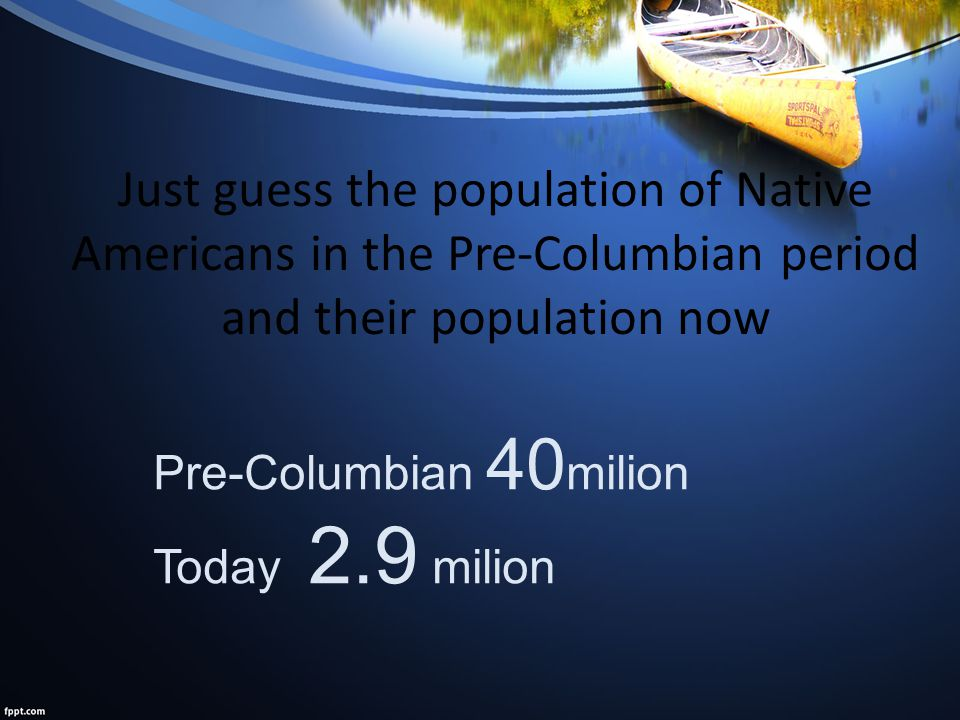 Just guess the population of Native Americans in the Pre-Columbian period and their population now Pre-Columbian 40 milion Today 2.9 milion