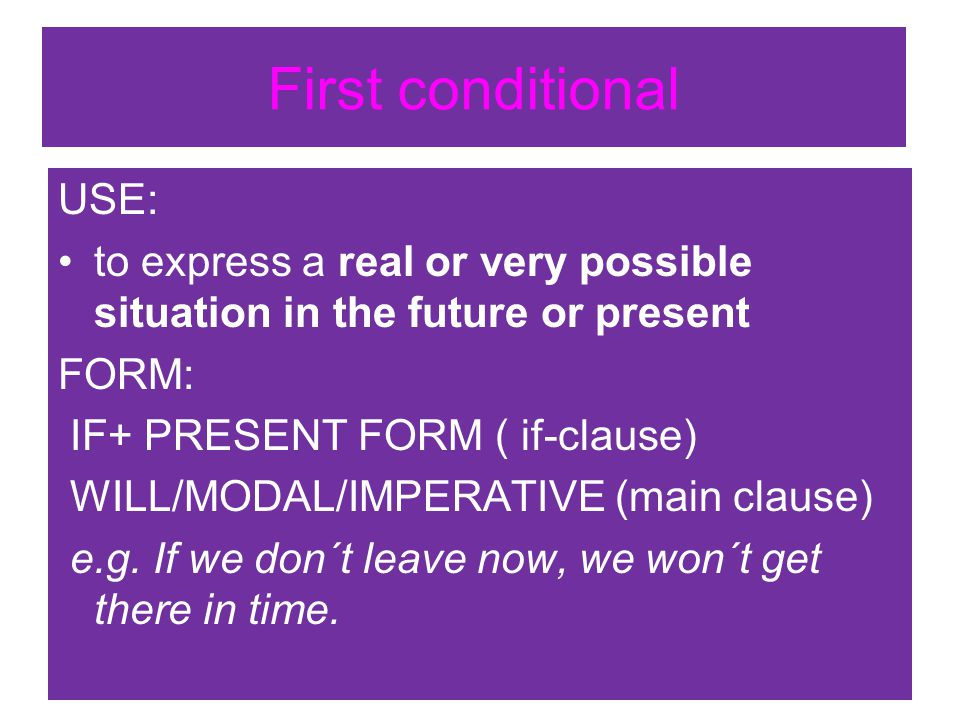 First conditional USE: to express a real or very possible situation in the future or present FORM: IF+ PRESENT FORM ( if-clause) WILL/MODAL/IMPERATIVE (main clause) e.g.