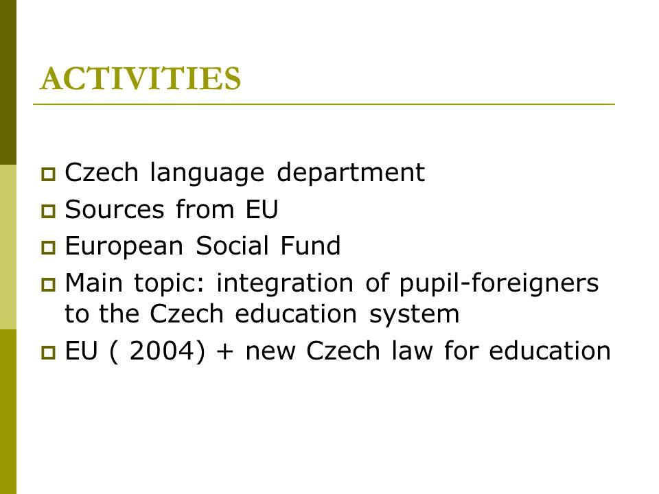 ACTIVITIES  Czech language department  Sources from EU  European Social Fund  Main topic: integration of pupil-foreigners to the Czech education system  EU ( 2004) + new Czech law for education