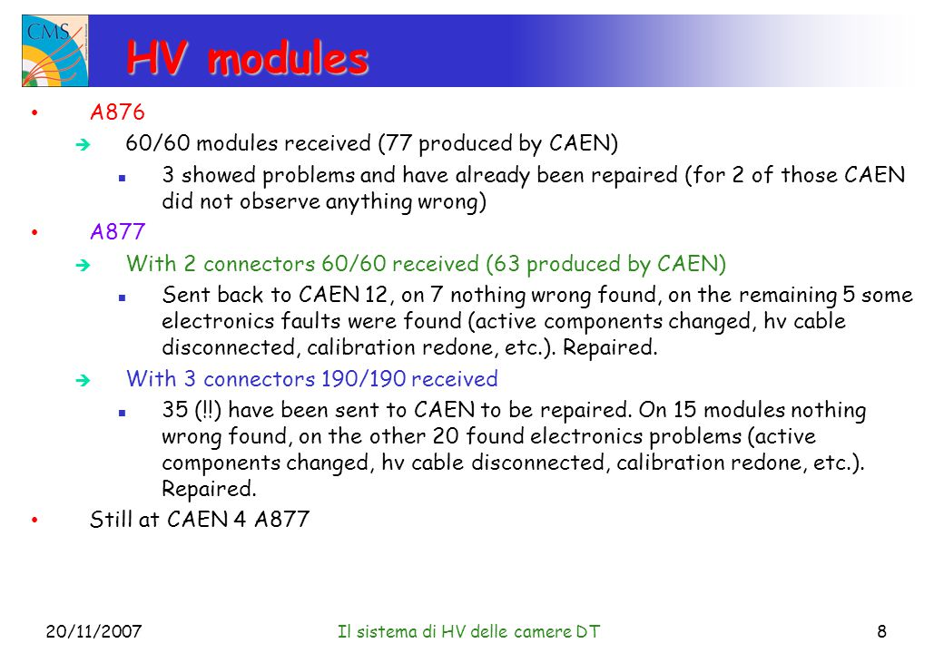 20/11/2007Il sistema di HV delle camere DT8 HV modules A876  60/60 modules received (77 produced by CAEN) 3 showed problems and have already been repaired (for 2 of those CAEN did not observe anything wrong) A877  With 2 connectors 60/60 received (63 produced by CAEN) Sent back to CAEN 12, on 7 nothing wrong found, on the remaining 5 some electronics faults were found (active components changed, hv cable disconnected, calibration redone, etc.).