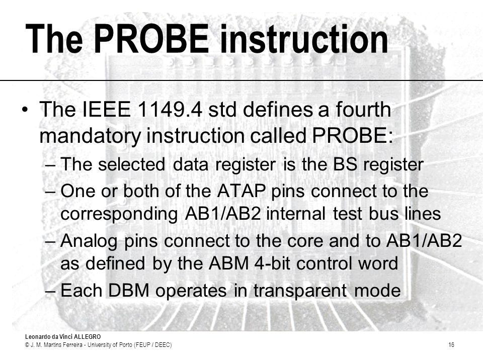 Leonardo da Vinci ALLEGRO © J. M. Martins Ferreira - University of Porto (FEUP / DEEC)16 The PROBE instruction The IEEE 1149.4 std defines a fourth ma