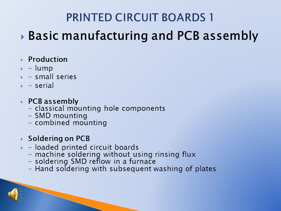  Basic manufacturing and PCB assembly  Production  - lump  - small series  - serial  PCB assembly - classical mounting hole components - SMD mounting - combined mounting  Soldering on PCB  - loaded printed circuit boards - machine soldering without using rinsing flux - soldering SMD reflow in a furnace - Hand soldering with subsequent washing of plates