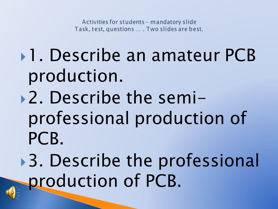  1.Describe an amateur PCB production.  2. Describe the semi- professional production of PCB.