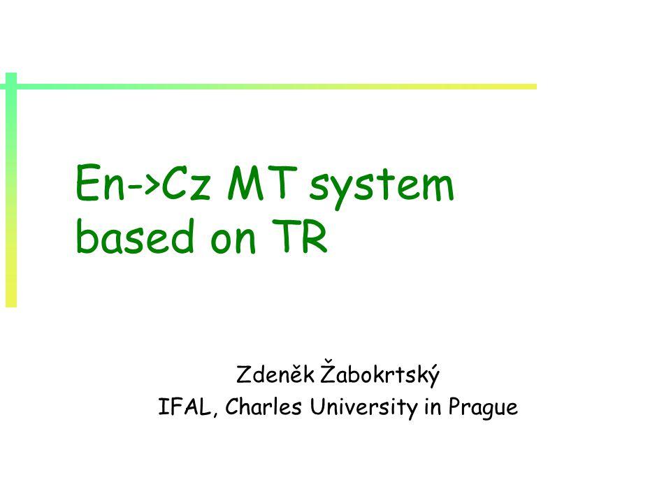 En->Cz MT system based on TR Zdeněk Žabokrtský IFAL, Charles University in Prague