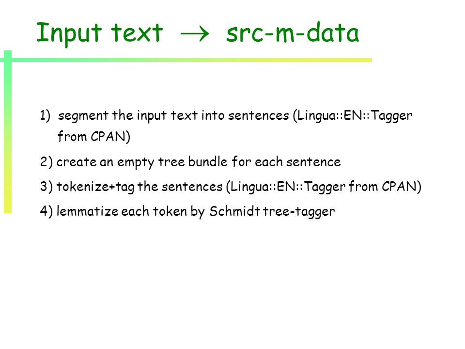 Input text  src-m-data 1) segment the input text into sentences (Lingua::EN::Tagger from CPAN) 2) create an empty tree bundle for each sentence 3) tokenize+tag the sentences (Lingua::EN::Tagger from CPAN) 4) lemmatize each token by Schmidt tree-tagger