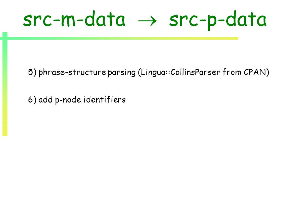 src-m-data  src-p-data 5) phrase-structure parsing (Lingua::CollinsParser from CPAN) 6) add p-node identifiers