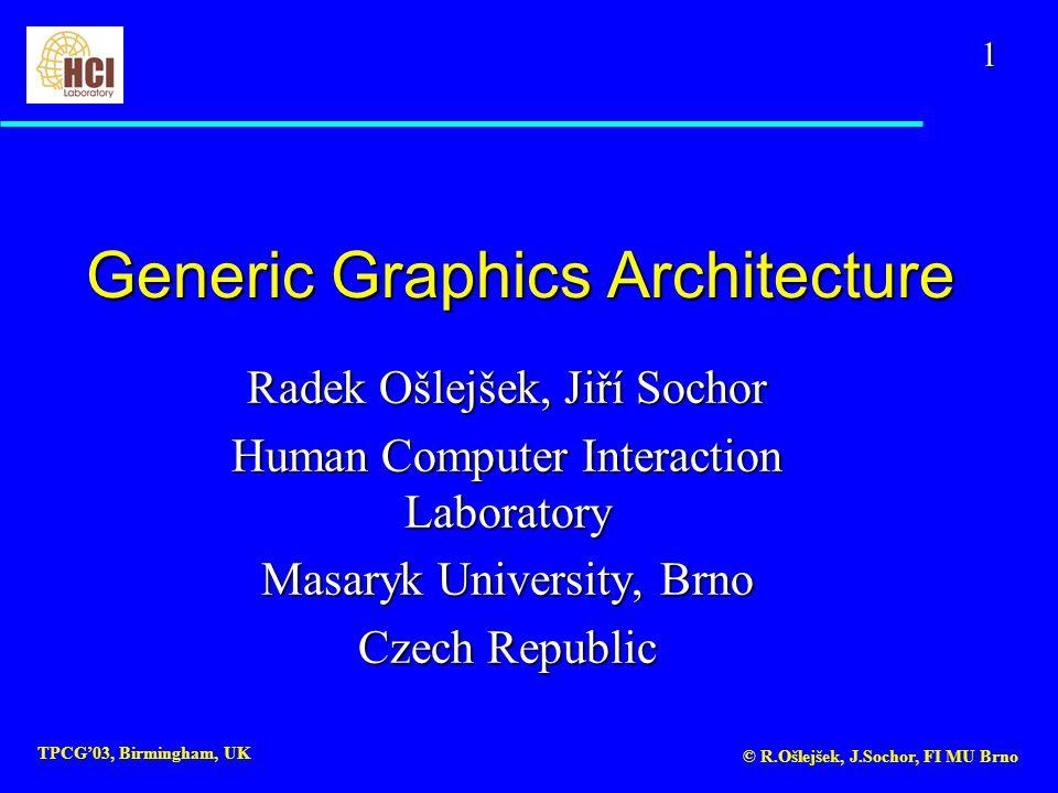 1 TPCG'03, Birmingham, UK © R.Ošlejšek, J.Sochor, FI MU Brno Generic Graphics Architecture Radek Ošlejšek, Jiří Sochor Human Computer Interaction Laboratory Masaryk University, Brno Czech Republic