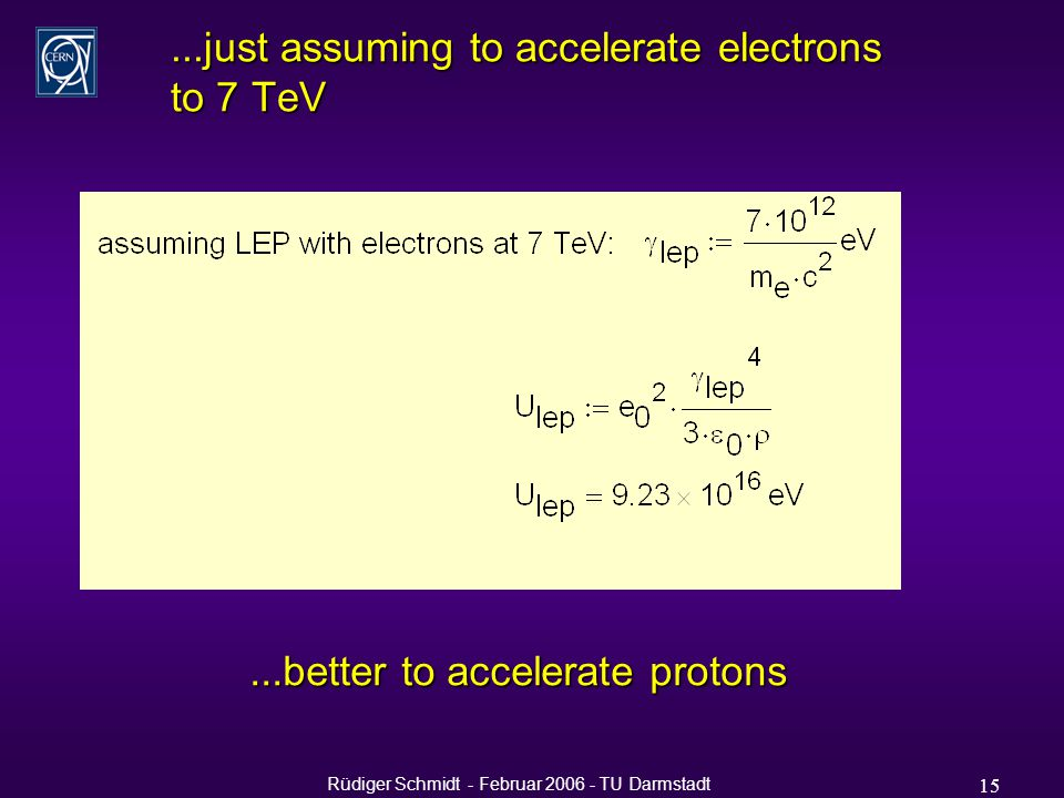 Rüdiger Schmidt - Februar 2006 - TU Darmstadt 15...just assuming to accelerate electrons to 7 TeV...better to accelerate protons