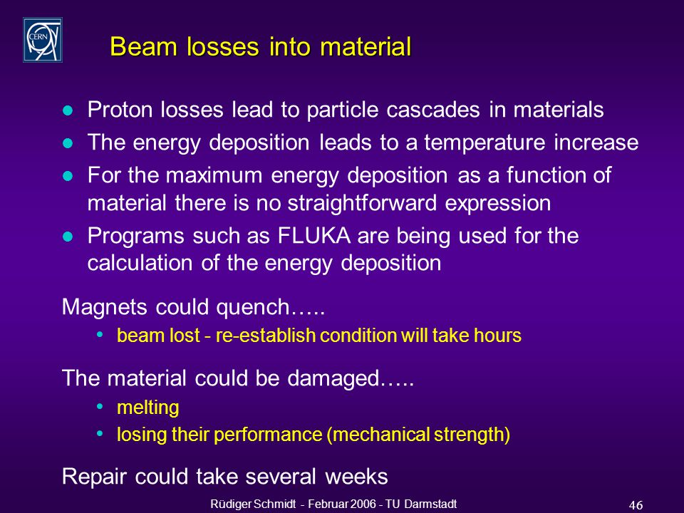 Rüdiger Schmidt - Februar 2006 - TU Darmstadt 46 Beam losses into material l Proton losses lead to particle cascades in materials l The energy deposition leads to a temperature increase l For the maximum energy deposition as a function of material there is no straightforward expression l Programs such as FLUKA are being used for the calculation of the energy deposition Magnets could quench…..