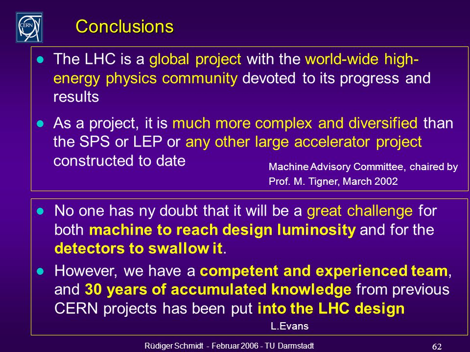 Rüdiger Schmidt - Februar 2006 - TU Darmstadt 62 Conclusions l The LHC is a global project with the world-wide high- energy physics community devoted to its progress and results l As a project, it is much more complex and diversified than the SPS or LEP or any other large accelerator project constructed to date Machine Advisory Committee, chaired by Prof.