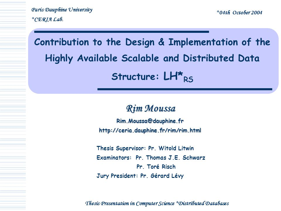Contribution to the Design & Implementation of the Highly Available Scalable and Distributed Data Structure: LH* RS Rim Moussa Rim.Moussa@dauphine.frhttp://ceria.dauphine.fr/rim/rim.html Thesis Presentation in Computer Science *Distributed Databases Thesis Supervisor: Pr.
