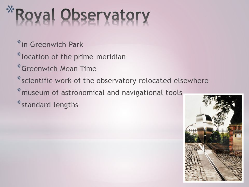 * in Greenwich Park * location of the prime meridian * Greenwich Mean Time * scientific work of the observatory relocated elsewhere * museum of astronomical and navigational tools * standard lengths