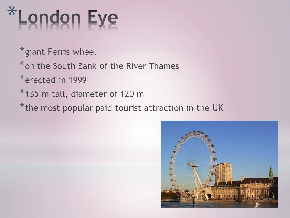 * giant Ferris wheel * on the South Bank of the River Thames * erected in 1999 * 135 m tall, diameter of 120 m * the most popular paid tourist attraction in the UK