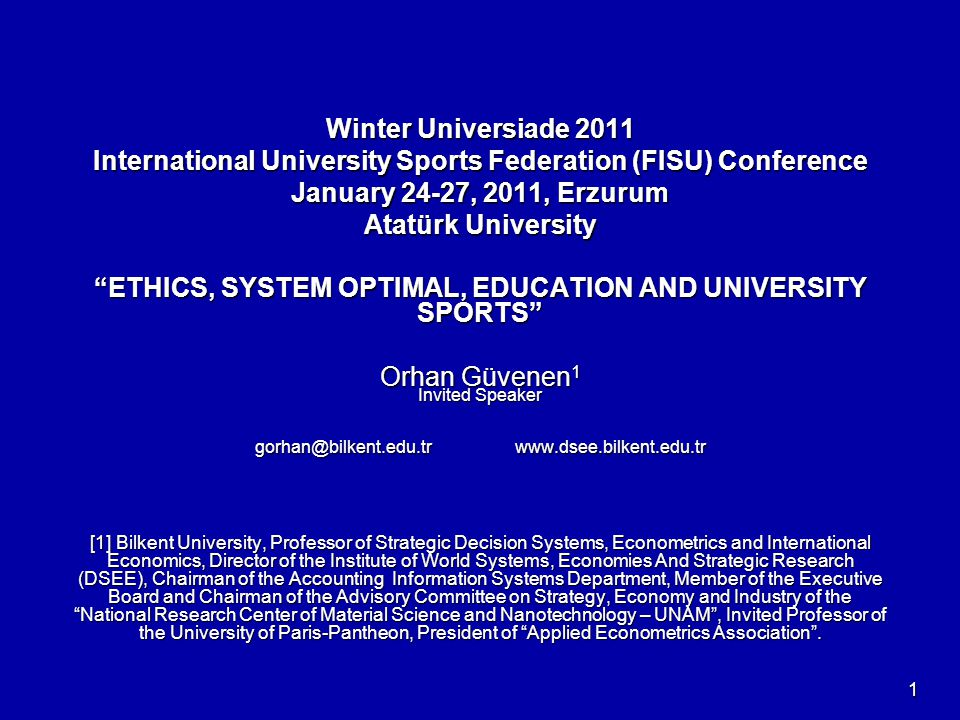 Winter Universiade 2011 International University Sports Federation (FISU) Conference January 24-27, 2011, Erzurum Atatürk University ETHICS, SYSTEM OPTIMAL, EDUCATION AND UNIVERSITY SPORTS Orhan Güvenen 1 Invited Speaker gorhan@bilkent.edu.tr www.dsee.bilkent.edu.tr [1] Bilkent University, Professor of Strategic Decision Systems, Econometrics and International Economics, Director of the Institute of World Systems, Economies And Strategic Research (DSEE), Chairman of the Accounting Information Systems Department, Member of the Executive Board and Chairman of the Advisory Committee on Strategy, Economy and Industry of the National Research Center of Material Science and Nanotechnology – UNAM , Invited Professor of the University of Paris-Pantheon, President of Applied Econometrics Association .