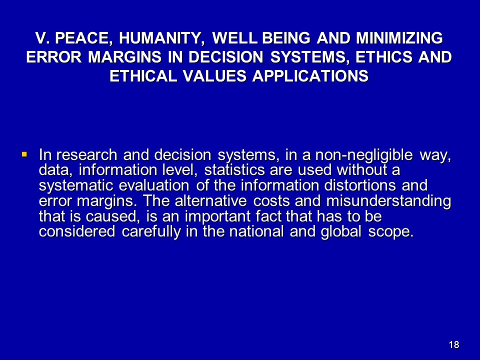 V. PEACE, HUMANITY, WELL BEING AND MINIMIZING ERROR MARGINS IN DECISION SYSTEMS, ETHICS AND ETHICAL VALUES APPLICATIONS  In research and decision sys